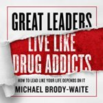 Great Leaders Live Like Drug Addicts: How To Lead Like Your Life Depends On It